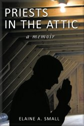 Priests in the Attic - Inspirational Memoir by Elaine A. Small